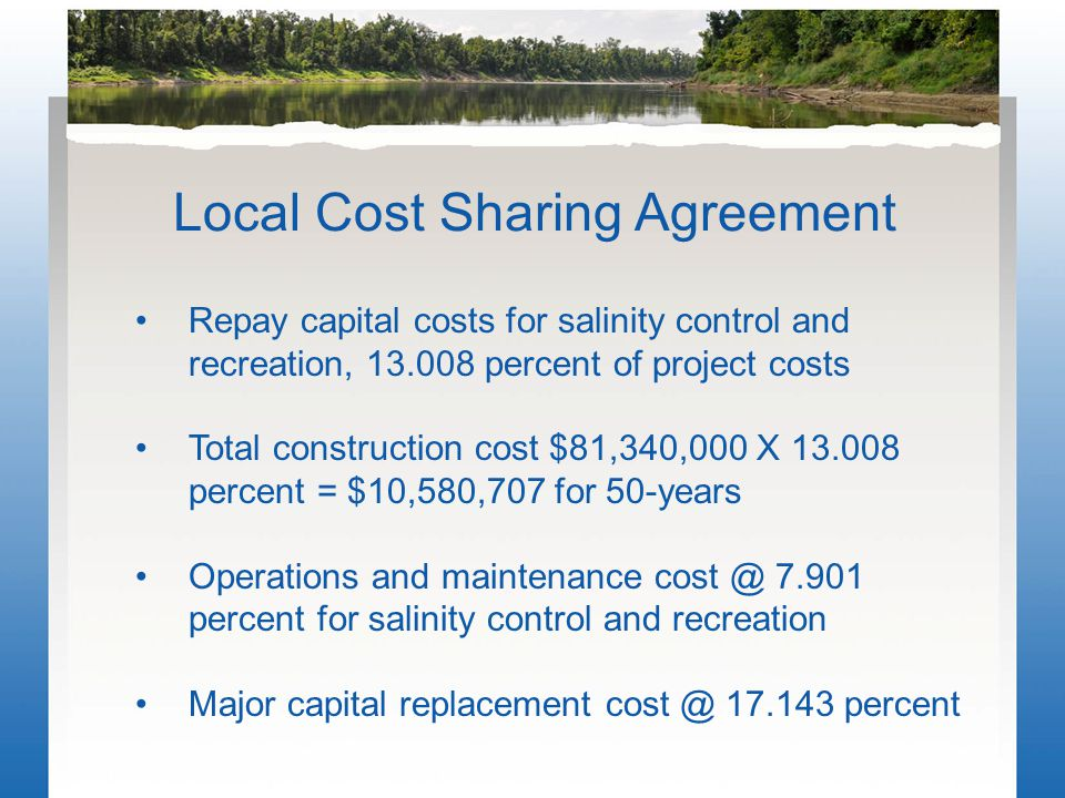Local Cost Sharing Agreement Repay capital costs for salinity control and recreation, 13.008 percent of project costs Total construction cost $81,340,000 X 13.008 percent = $10,580,707 for 50-years Operations and maintenance cost @ 7.901 percent for salinity control and recreation Major capital replacement cost @ 17.143 percent