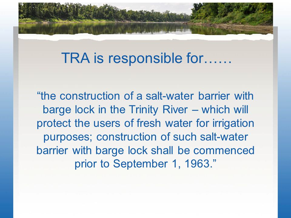 TRA is responsible for…… the construction of a salt-water barrier with barge lock in the Trinity River – which will protect the users of fresh water for irrigation purposes; construction of such salt-water barrier with barge lock shall be commenced prior to September 1, 1963.