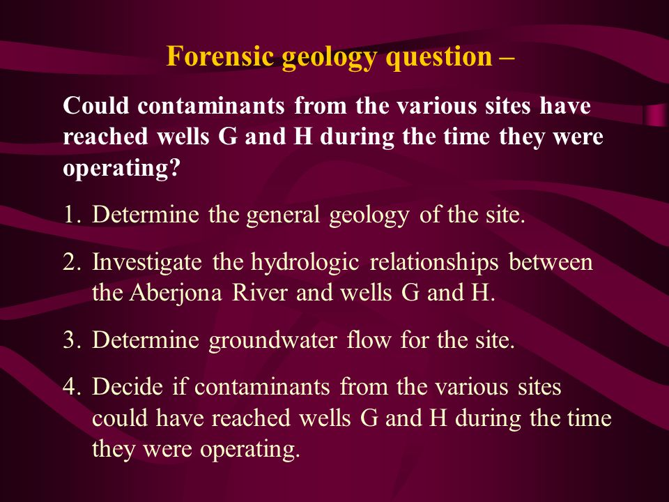 Forensic geology question – Could contaminants from the various sites have reached wells G and H during the time they were operating? 1.Determine the