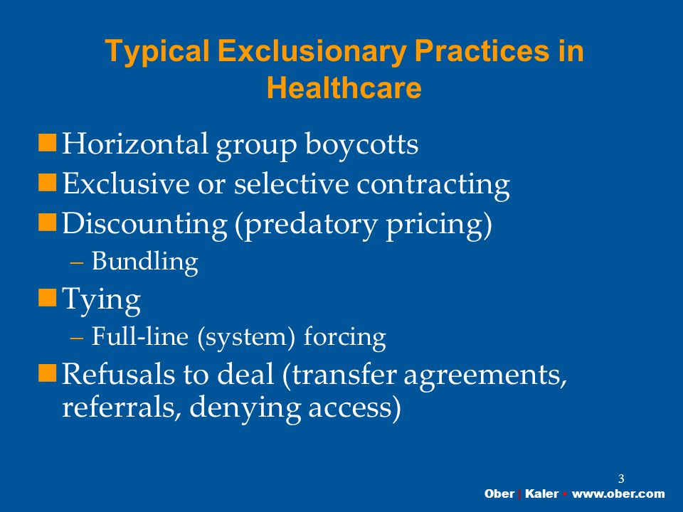 Ober | Kaler www.ober.com 3 Typical Exclusionary Practices in Healthcare Horizontal group boycotts Exclusive or selective contracting Discounting (predatory pricing) –Bundling Tying –Full-line (system) forcing Refusals to deal (transfer agreements, referrals, denying access)