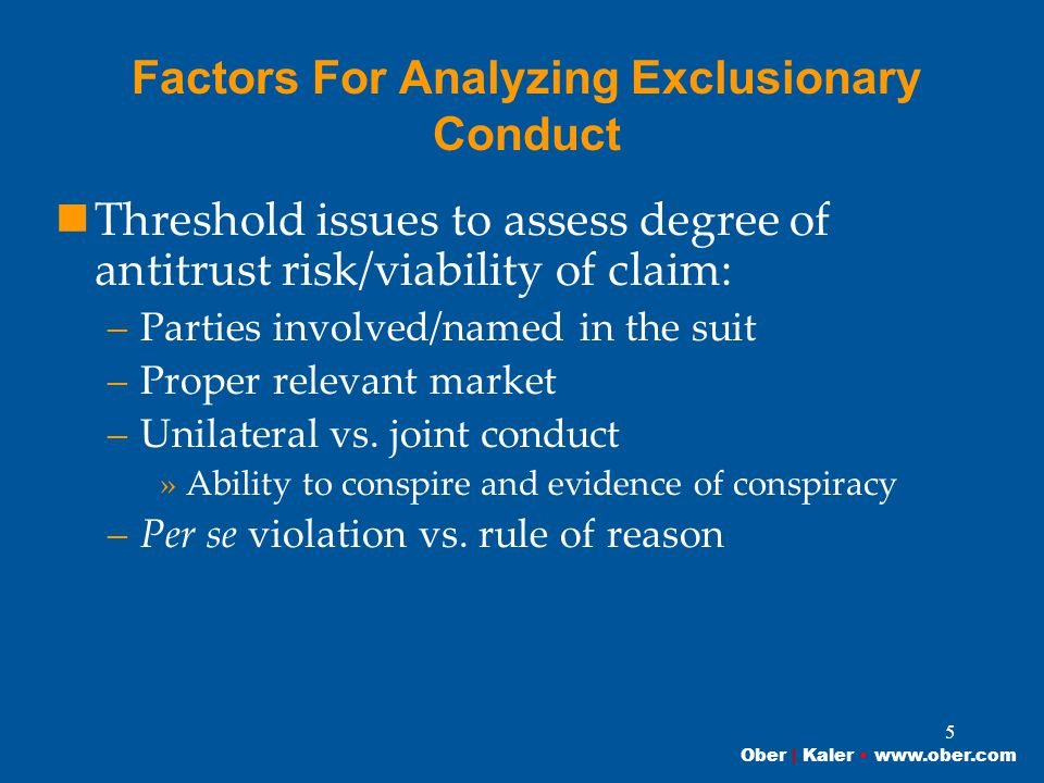 Ober | Kaler www.ober.com 5 Factors For Analyzing Exclusionary Conduct Threshold issues to assess degree of antitrust risk/viability of claim: –Parties involved/named in the suit –Proper relevant market –Unilateral vs.