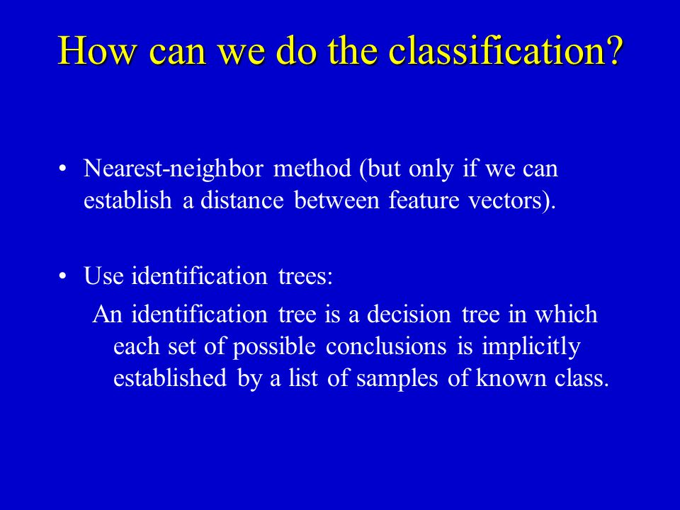 How can we do the classification? Nearest-neighbor method (but only if we can establish a distance between feature vectors). Use identification trees: