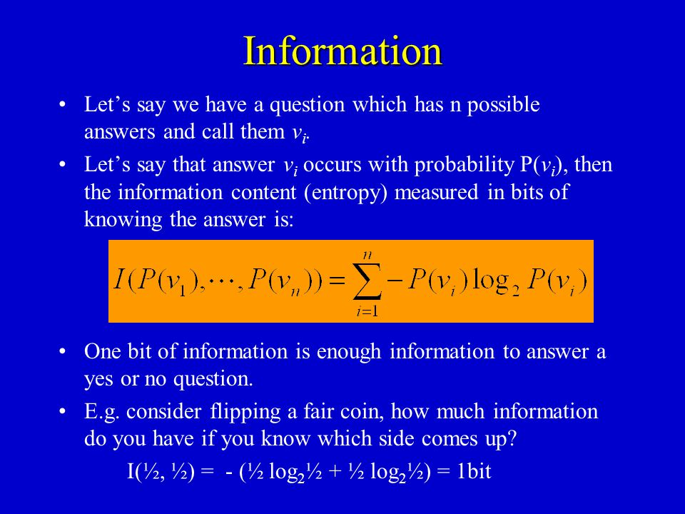 Information Lets say we have a question which has n possible answers and call them v i. Lets say that answer v i occurs with probability P(v i ), then