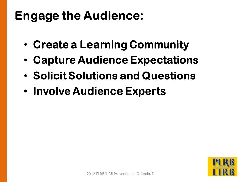 2012 PLRB/LIRB Presentation, Orlando, FL Engage the Audience: Create a Learning Community Capture Audience Expectations Solicit Solutions and Question