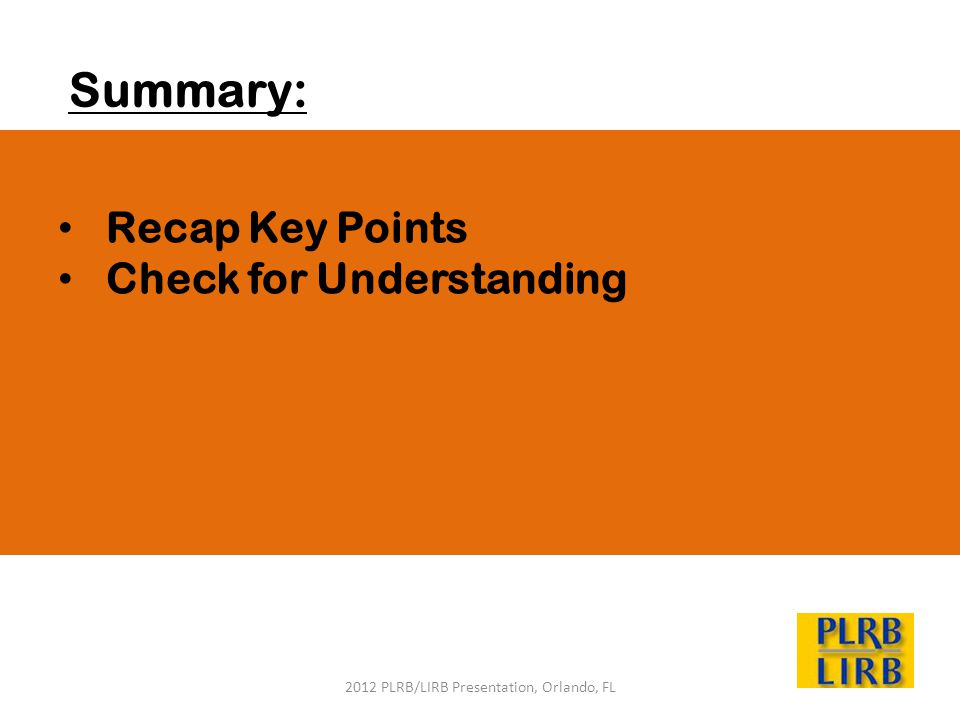 2012 PLRB/LIRB Presentation, Orlando, FL Summary: Recap Key Points Check for Understanding