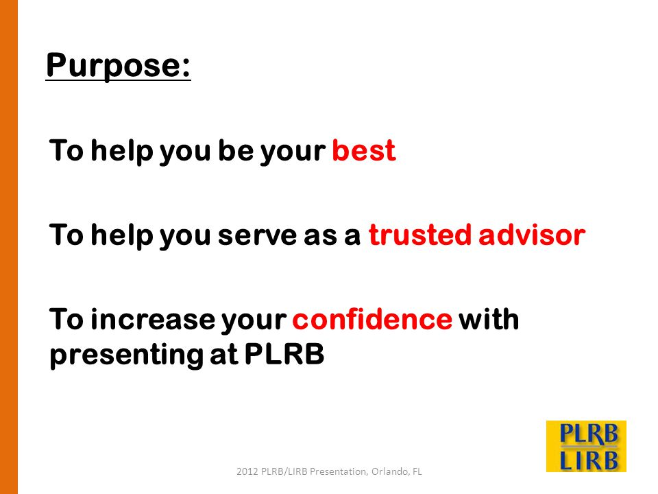 2012 PLRB/LIRB Presentation, Orlando, FL Purpose: To help you be your best To help you serve as a trusted advisor To increase your confidence with pre