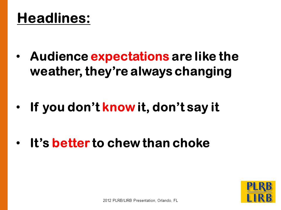 2012 PLRB/LIRB Presentation, Orlando, FL Headlines: Audience expectations are like the weather, theyre always changing If you dont know it, dont say i