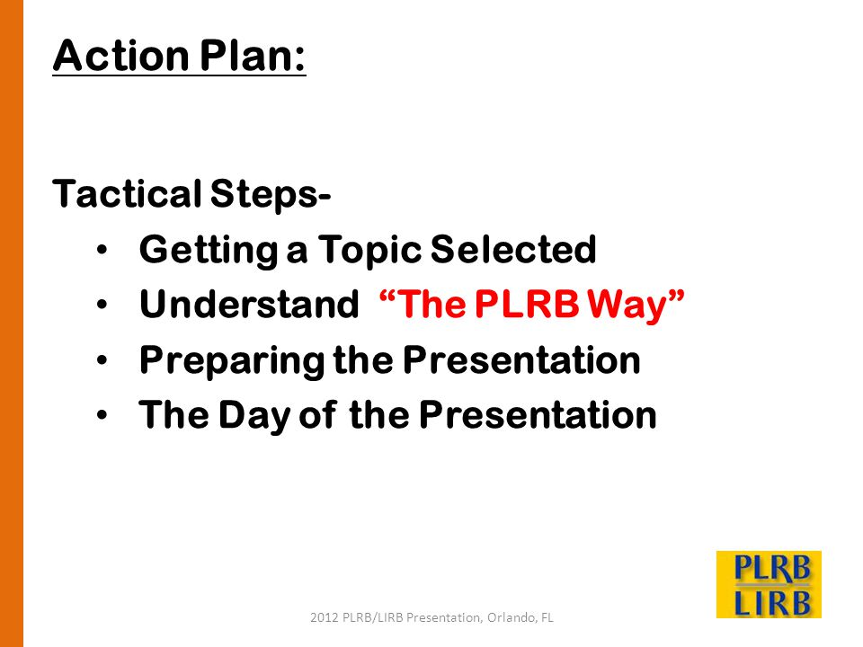 2012 PLRB/LIRB Presentation, Orlando, FL Action Plan: Tactical Steps- Getting a Topic Selected Understand The PLRB Way Preparing the Presentation The Day of the Presentation