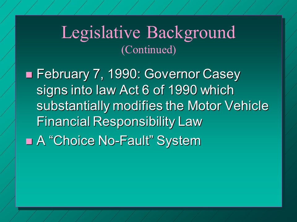 Legislative Background (Continued) n February 7, 1990: Governor Casey signs into law Act 6 of 1990 which substantially modifies the Motor Vehicle Financial Responsibility Law n A Choice No-Fault System