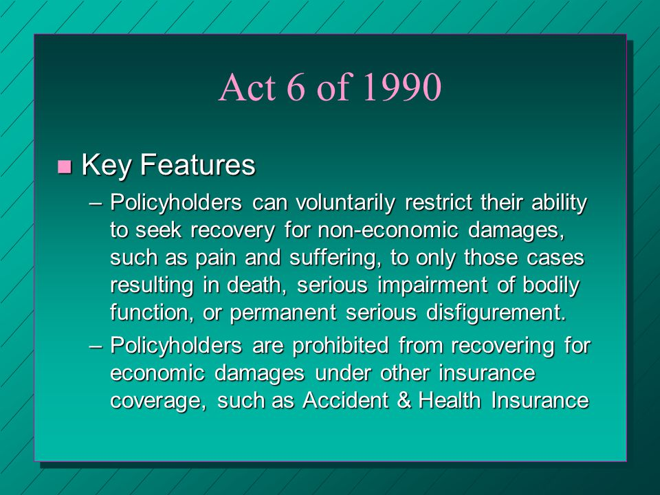 Act 6 of 1990 n Key Features –Policyholders can voluntarily restrict their ability to seek recovery for non-economic damages, such as pain and suffering, to only those cases resulting in death, serious impairment of bodily function, or permanent serious disfigurement.