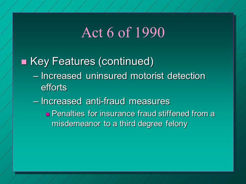 Act 6 of 1990 n Key Features (continued) –Increased uninsured motorist detection efforts –Increased anti-fraud measures n Penalties for insurance fraud stiffened from a misdemeanor to a third degree felony
