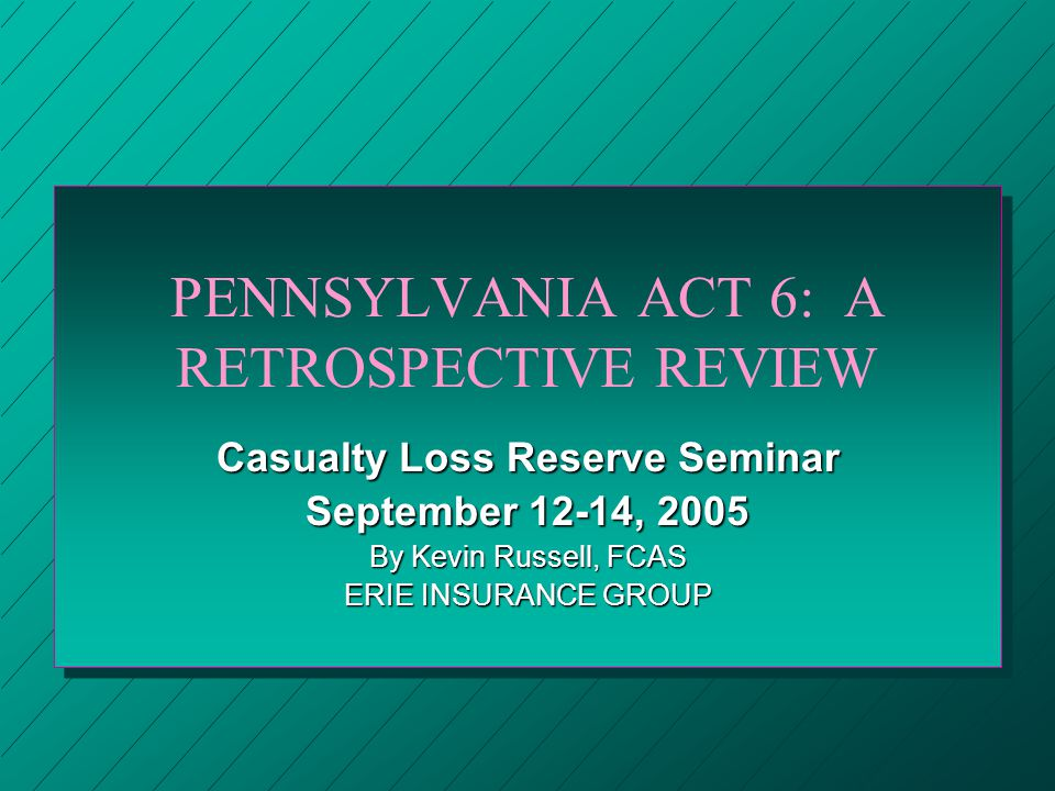 PENNSYLVANIA ACT 6: A RETROSPECTIVE REVIEW Casualty Loss Reserve Seminar September 12-14, 2005 By Kevin Russell, FCAS ERIE INSURANCE GROUP