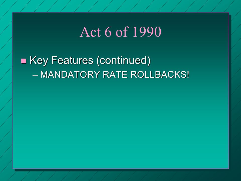 Act 6 of 1990 n Key Features (continued) –MANDATORY RATE ROLLBACKS!
