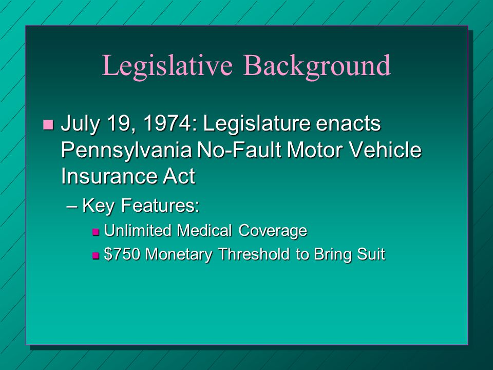 Legislative Background n July 19, 1974: Legislature enacts Pennsylvania No-Fault Motor Vehicle Insurance Act –Key Features: n Unlimited Medical Coverage n $750 Monetary Threshold to Bring Suit