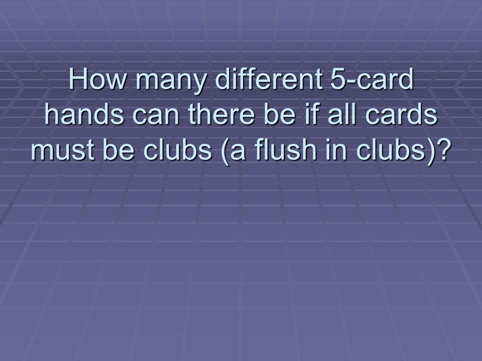 How many different 5-card hands can there be if all cards must be clubs (a flush in clubs)?