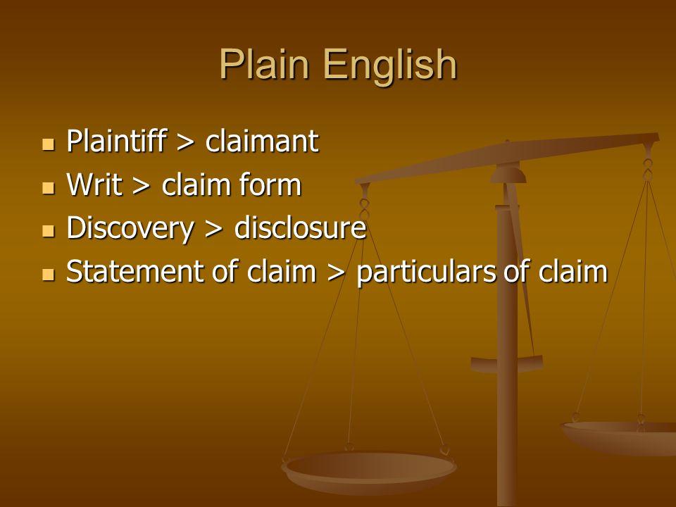 Plain English Plaintiff > claimant Plaintiff > claimant Writ > claim form Writ > claim form Discovery > disclosure Discovery > disclosure Statement of