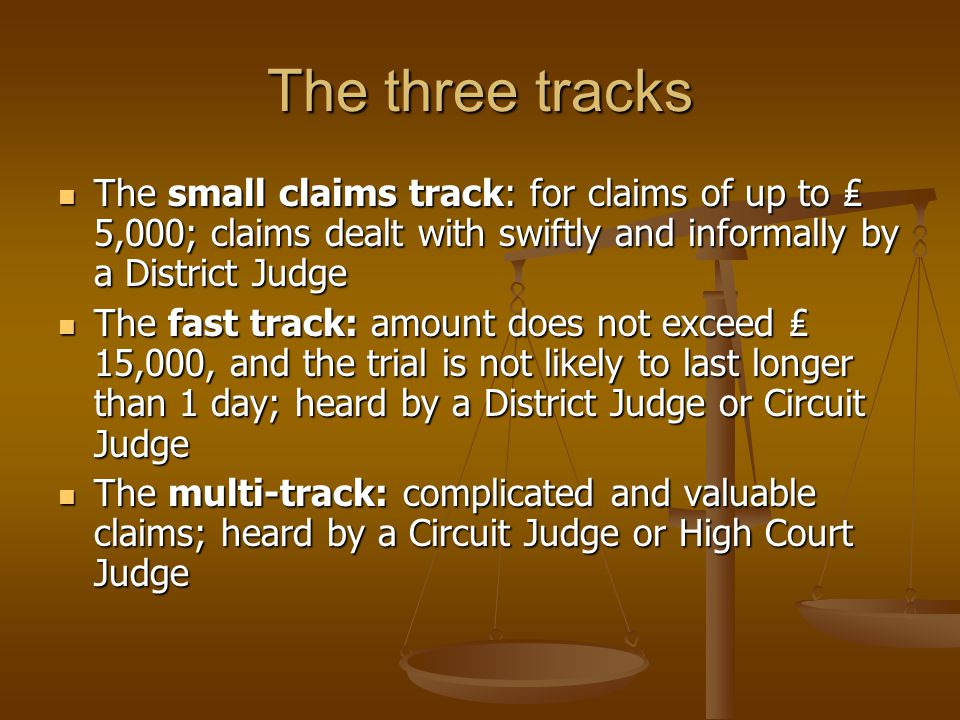 The three tracks The small claims track: for claims of up to 5,000; claims dealt with swiftly and informally by a District Judge The small claims trac