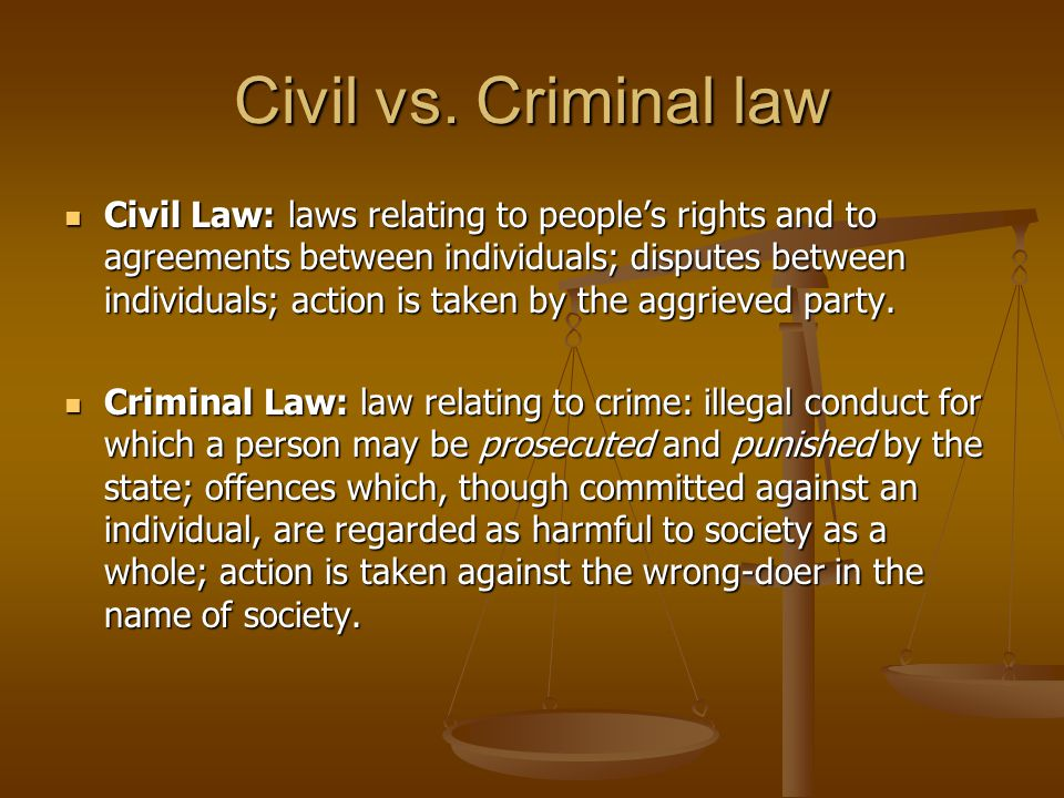 Civil vs. Criminal law Civil Law: laws relating to peoples rights and to agreements between individuals; disputes between individuals; action is taken