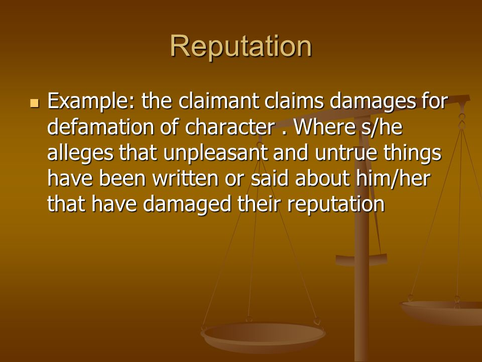 Reputation Example: the claimant claims damages for defamation of character. Where s/he alleges that unpleasant and untrue things have been written or