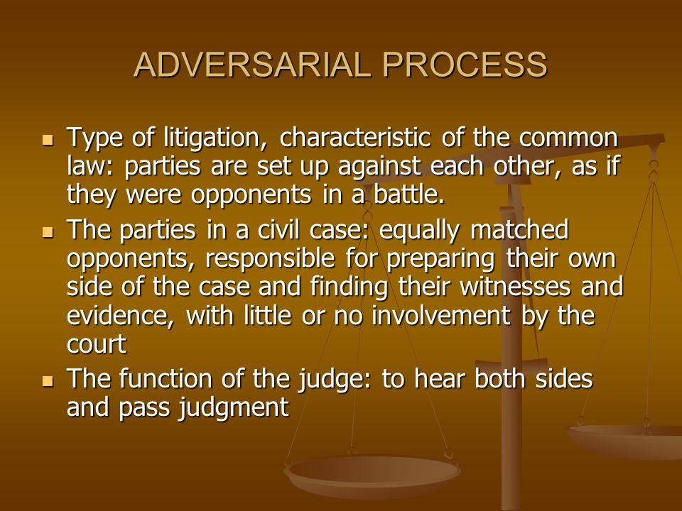 ADVERSARIAL PROCESS Type of litigation, characteristic of the common law: parties are set up against each other, as if they were opponents in a battle