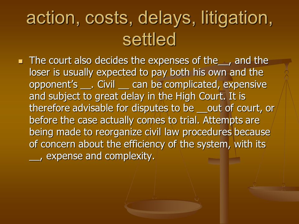 action, costs, delays, litigation, settled The court also decides the expenses of the__, and the loser is usually expected to pay both his own and the