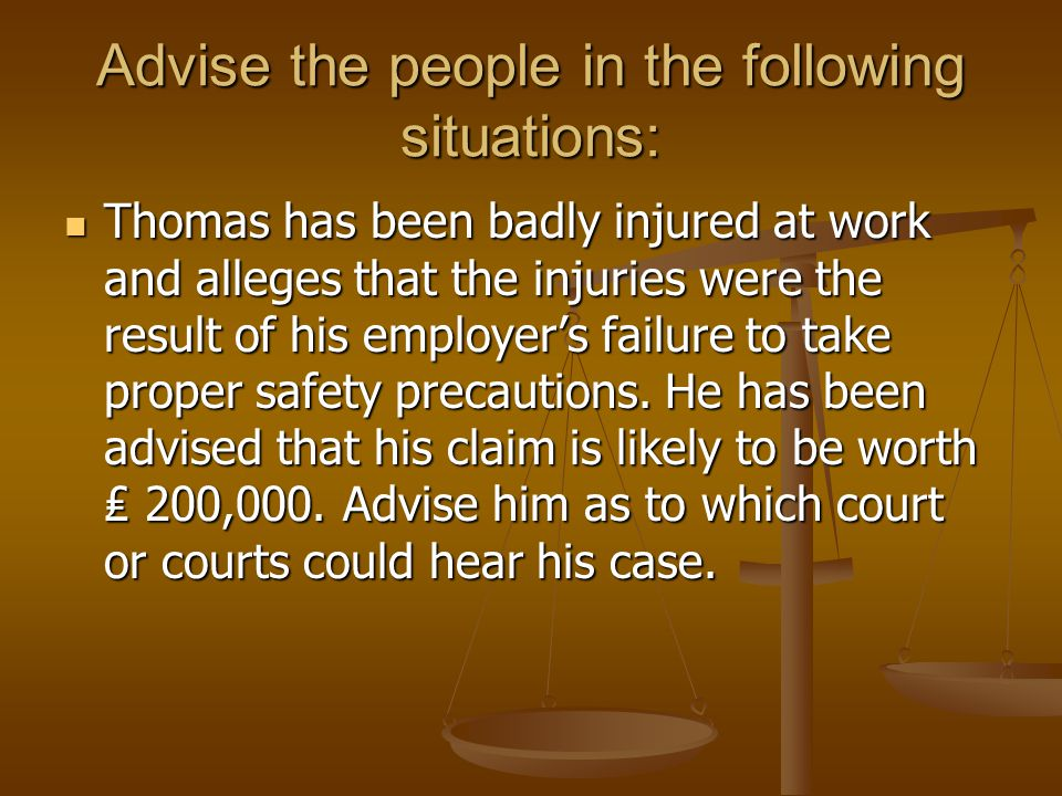 Advise the people in the following situations: Thomas has been badly injured at work and alleges that the injuries were the result of his employers fa