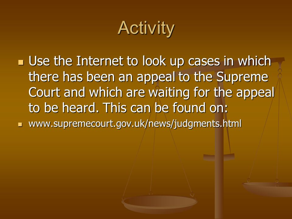 Activity Use the Internet to look up cases in which there has been an appeal to the Supreme Court and which are waiting for the appeal to be heard. Th