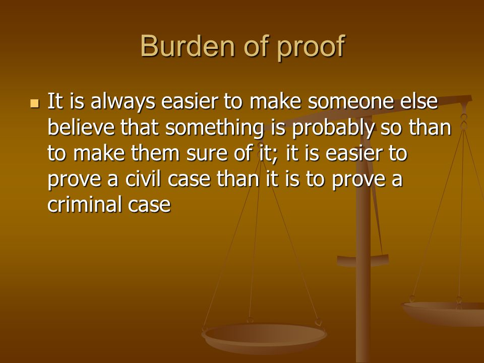 Burden of proof It is always easier to make someone else believe that something is probably so than to make them sure of it; it is easier to prove a c