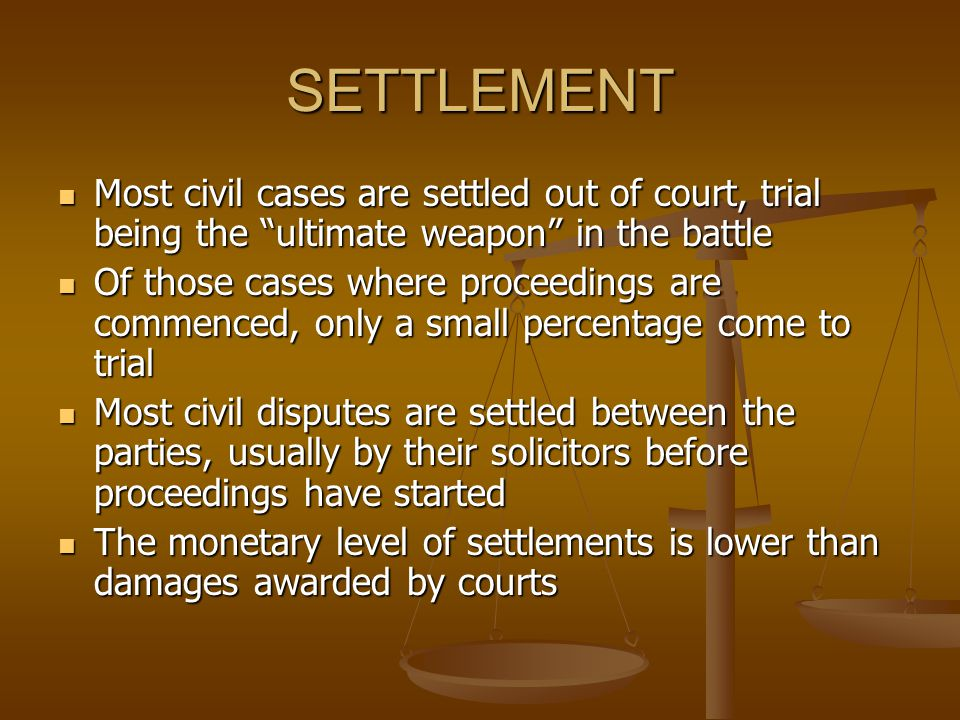 SETTLEMENT Most civil cases are settled out of court, trial being the ultimate weapon in the battle Most civil cases are settled out of court, trial b