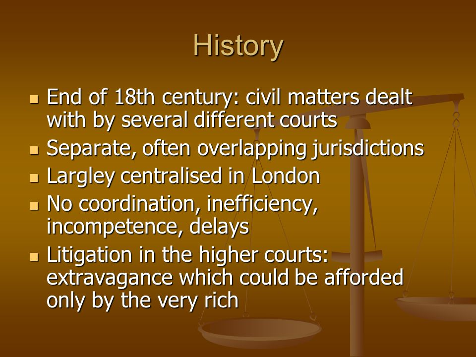 History End of 18th century: civil matters dealt with by several different courts End of 18th century: civil matters dealt with by several different c