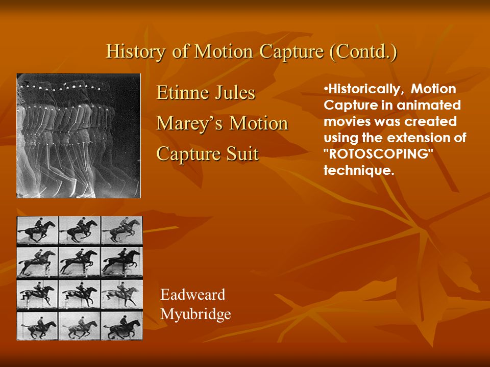 Etinne Jules Mareys Motion Capture Suit History of Motion Capture (Contd.) Eadweard Myubridge Historically, Motion Capture in animated movies was created using the extension of ROTOSCOPING technique.