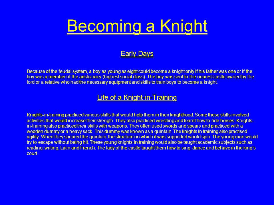 Becoming a Knight Early Days Because of the feudal system, a boy as young as eight could become a knight only if his father was one or if the boy was