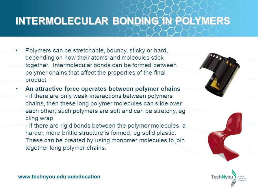 INTERMOLECULAR BONDING IN POLYMERS Polymers can be stretchable, bouncy, sticky or hard, depending on how their atoms and molecules stick together.