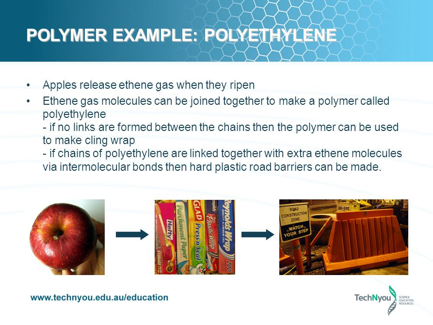 POLYMER EXAMPLE: POLYETHYLENE Apples release ethene gas when they ripen Ethene gas molecules can be joined together to make a polymer called polyethylene - if no links are formed between the chains then the polymer can be used to make cling wrap - if chains of polyethylene are linked together with extra ethene molecules via intermolecular bonds then hard plastic road barriers can be made.