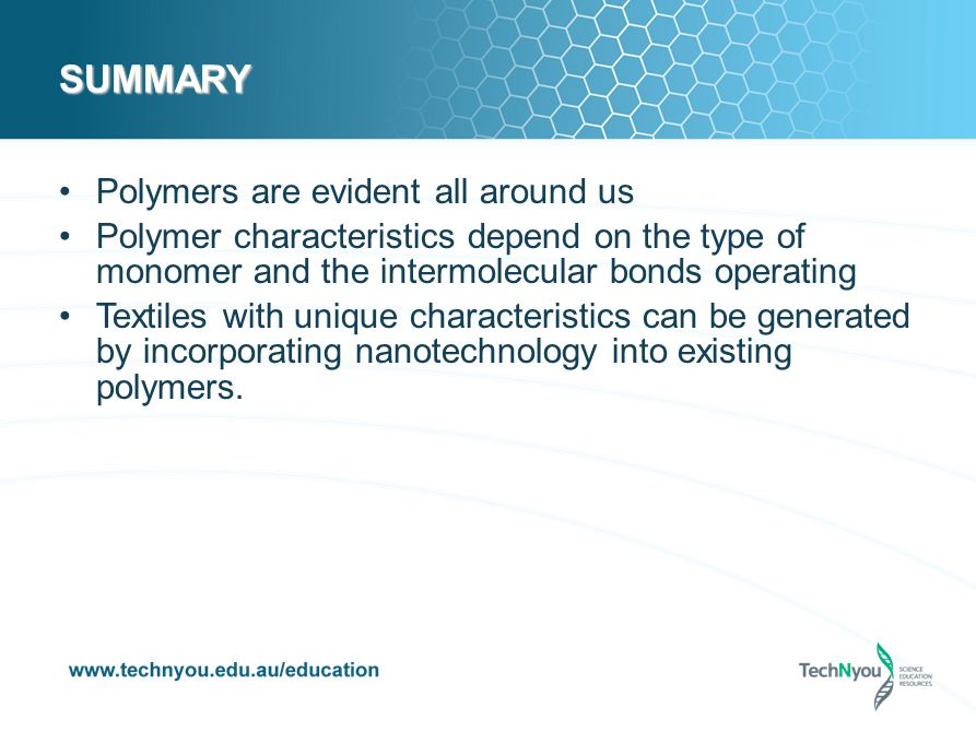 SUMMARY Polymers are evident all around us Polymer characteristics depend on the type of monomer and the intermolecular bonds operating Textiles with unique characteristics can be generated by incorporating nanotechnology into existing polymers.