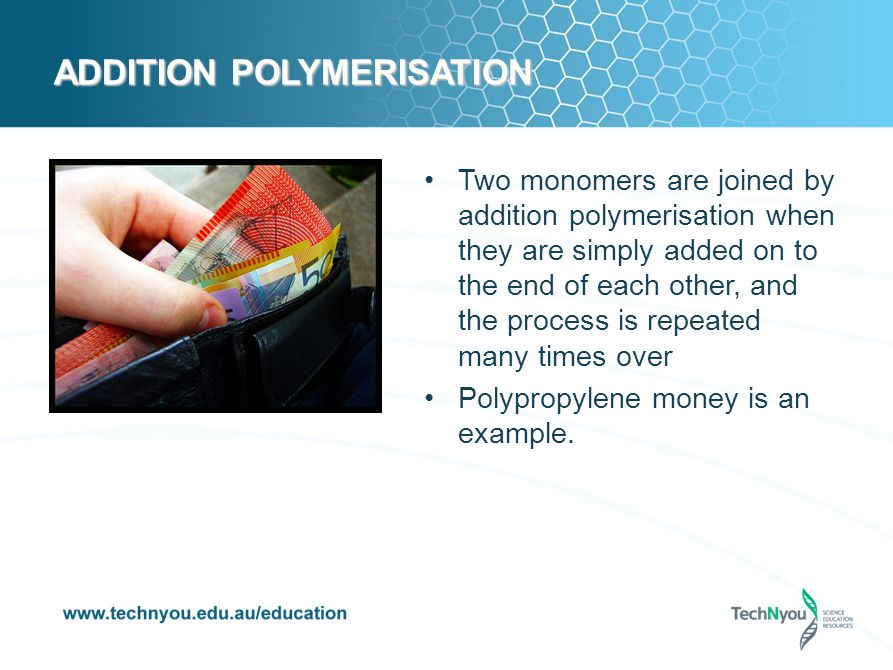 ADDITION POLYMERISATION Two monomers are joined by addition polymerisation when they are simply added on to the end of each other, and the process is repeated many times over Polypropylene money is an example.