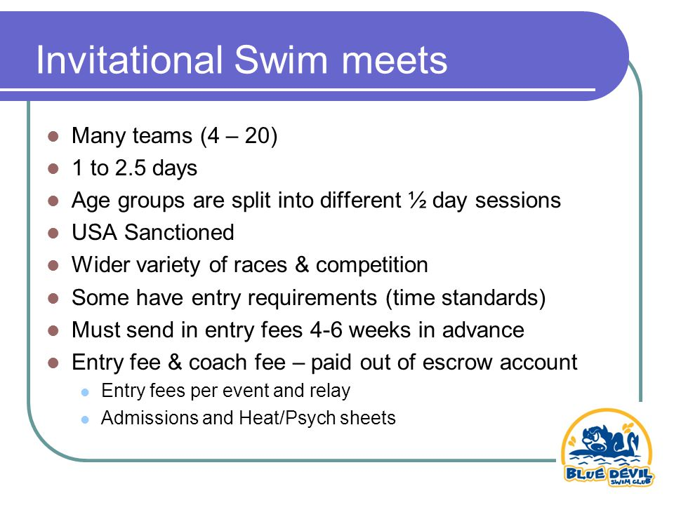 Invitational Swim meets Many teams (4 – 20) 1 to 2.5 days Age groups are split into different ½ day sessions USA Sanctioned Wider variety of races & competition Some have entry requirements (time standards) Must send in entry fees 4-6 weeks in advance Entry fee & coach fee – paid out of escrow account Entry fees per event and relay Admissions and Heat/Psych sheets