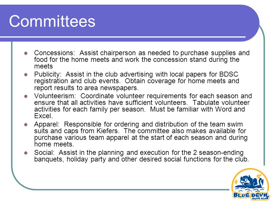 Concessions: Assist chairperson as needed to purchase supplies and food for the home meets and work the concession stand during the meets Publicity: Assist in the club advertising with local papers for BDSC registration and club events.