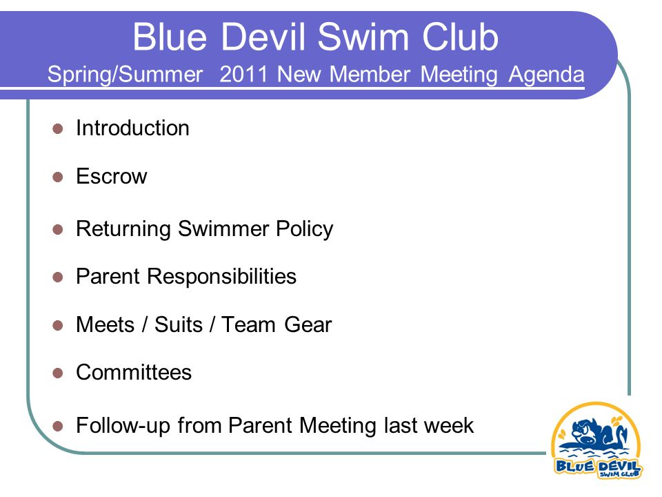 Blue Devil Swim Club Spring/Summer 2011 New Member Meeting Agenda Introduction Escrow Returning Swimmer Policy Parent Responsibilities Meets / Suits / Team Gear Committees Follow-up from Parent Meeting last week