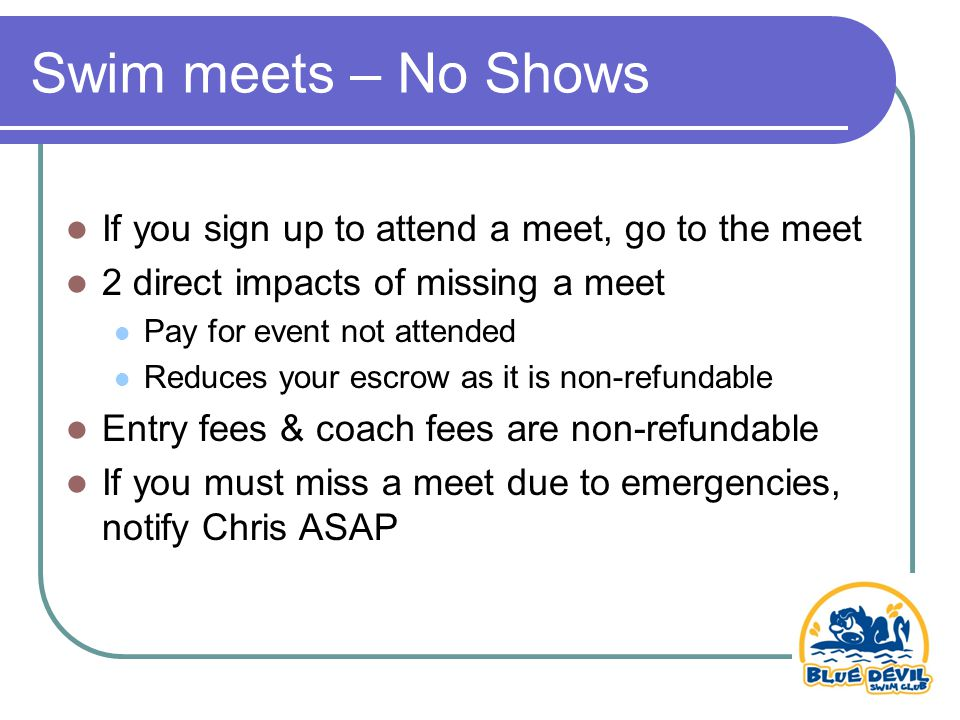 Swim meets – No Shows If you sign up to attend a meet, go to the meet 2 direct impacts of missing a meet Pay for event not attended Reduces your escrow as it is non-refundable Entry fees & coach fees are non-refundable If you must miss a meet due to emergencies, notify Chris ASAP