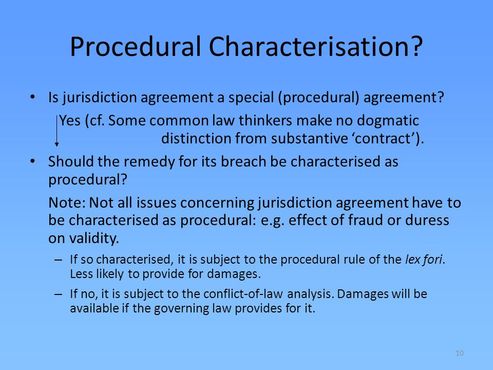 10 Procedural Characterisation? Is jurisdiction agreement a special (procedural) agreement? Yes (cf. Some common law thinkers make no dogmatic distinc