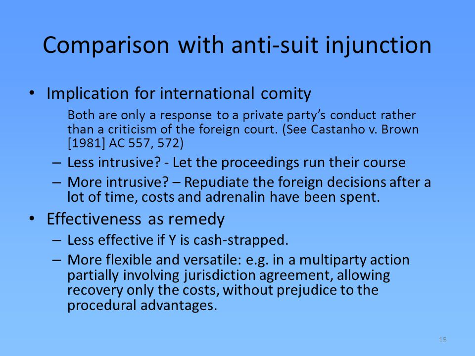 15 Comparison with anti-suit injunction Implication for international comity Both are only a response to a private partys conduct rather than a critic