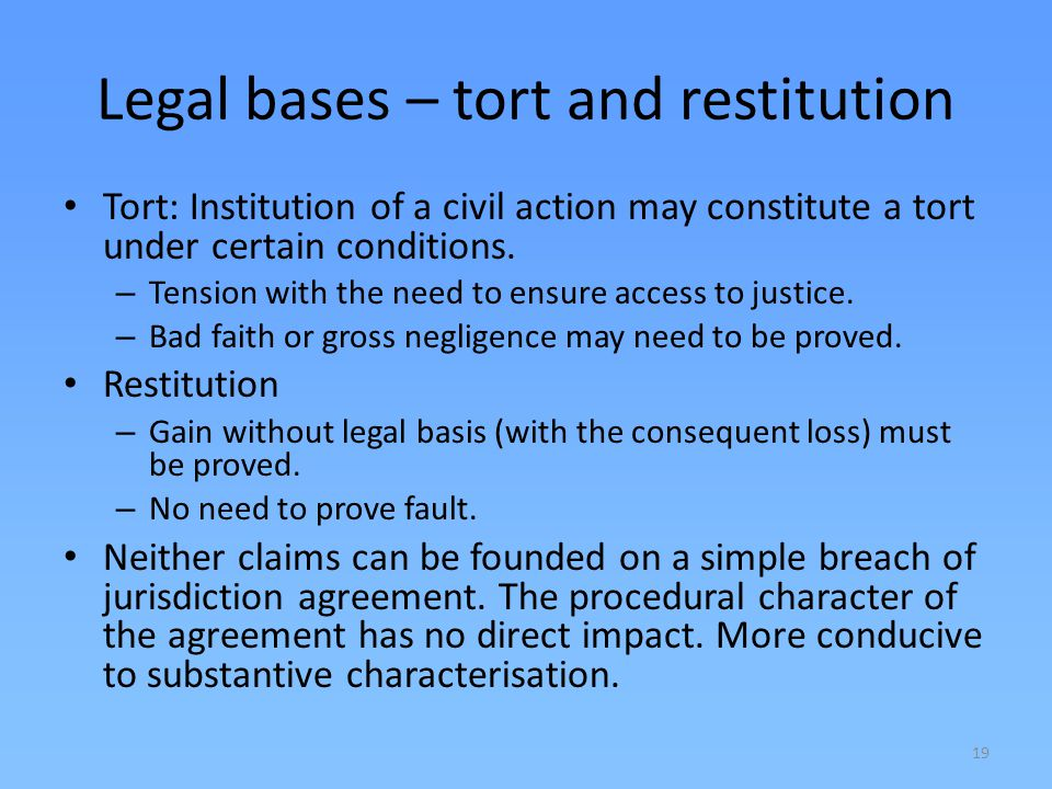 19 Legal bases – tort and restitution Tort: Institution of a civil action may constitute a tort under certain conditions. – Tension with the need to e