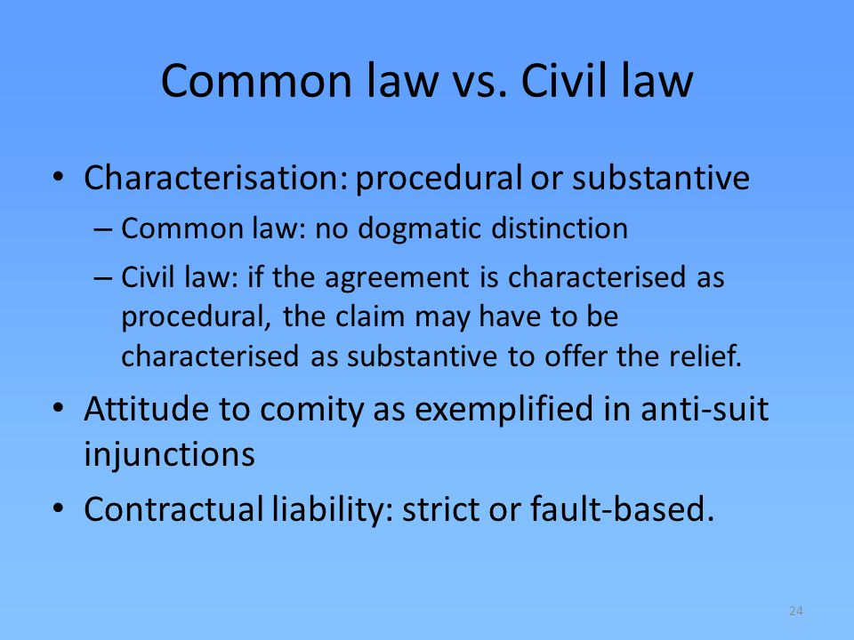 24 Common law vs. Civil law Characterisation: procedural or substantive – Common law: no dogmatic distinction – Civil law: if the agreement is charact