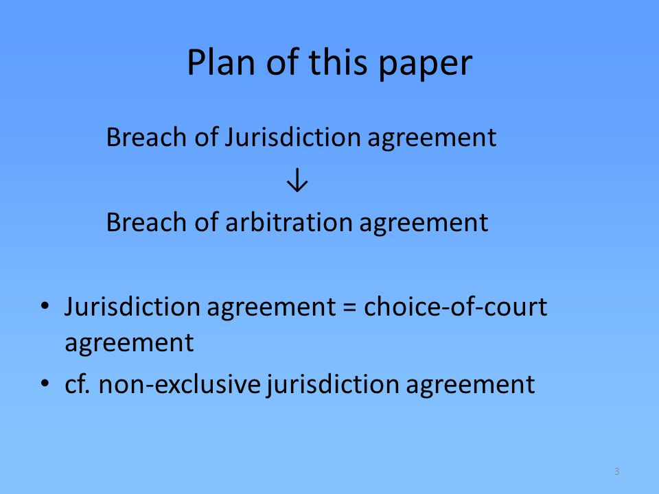 3 Plan of this paper Breach of Jurisdiction agreement Breach of arbitration agreement Jurisdiction agreement = choice-of-court agreement cf. non-exclu