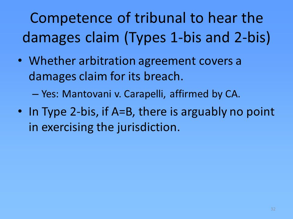 32 Competence of tribunal to hear the damages claim (Types 1-bis and 2-bis) Whether arbitration agreement covers a damages claim for its breach. – Yes