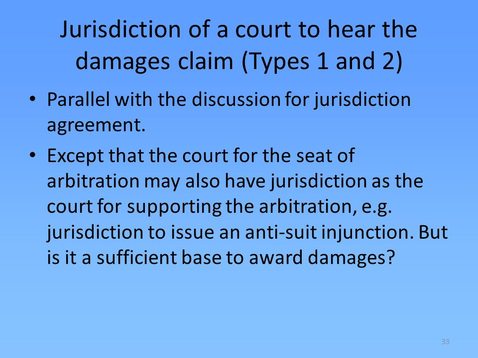 33 Jurisdiction of a court to hear the damages claim (Types 1 and 2) Parallel with the discussion for jurisdiction agreement. Except that the court fo