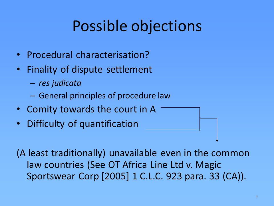 9 Possible objections Procedural characterisation? Finality of dispute settlement – res judicata – General principles of procedure law Comity towards