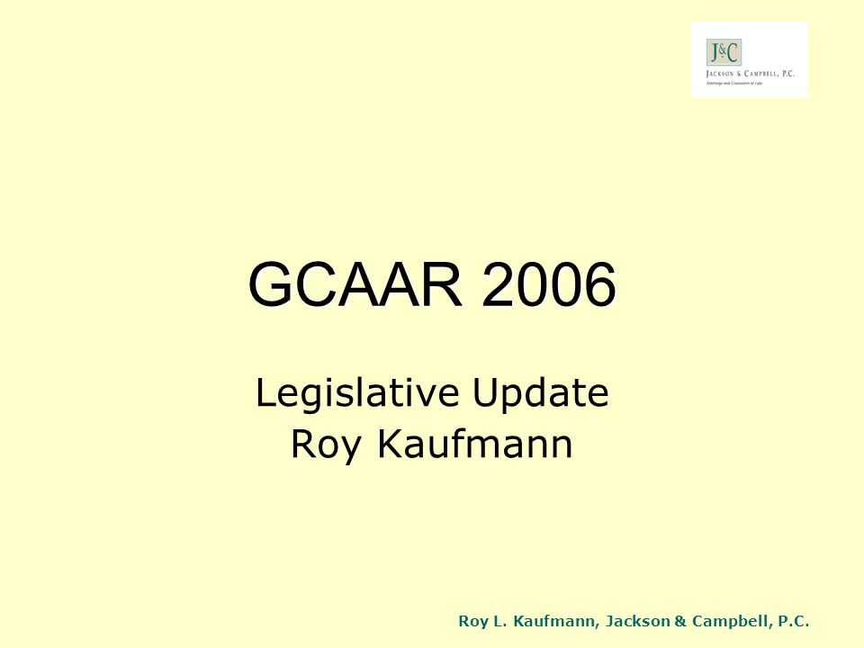 Roy L. Kaufmann, Jackson & Campbell, P.C. GCAAR 2006 Legislative Update Roy Kaufmann