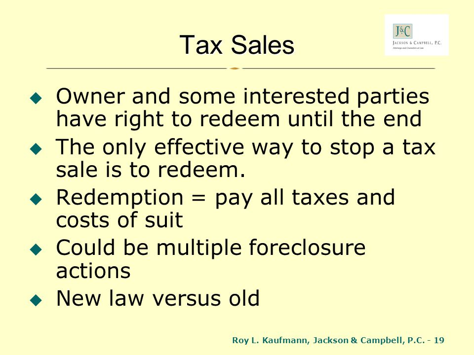 Roy L. Kaufmann, Jackson & Campbell, P.C. - 19 Tax Sales Owner and some interested parties have right to redeem until the end The only effective way t